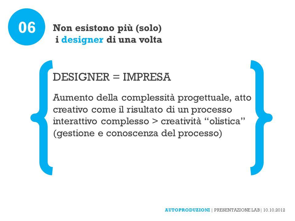 Non esistono più (solo) i designer di una volta 06 DESIGNER = IMPRESA Aumento della complessità progettuale, atto creativo come il risultato di un processo interattivo complesso > creatività olistica (gestione e conoscenza del processo) AUTOPRODUZIONI | PRESENTAZIONE LAB| 10.10.2012