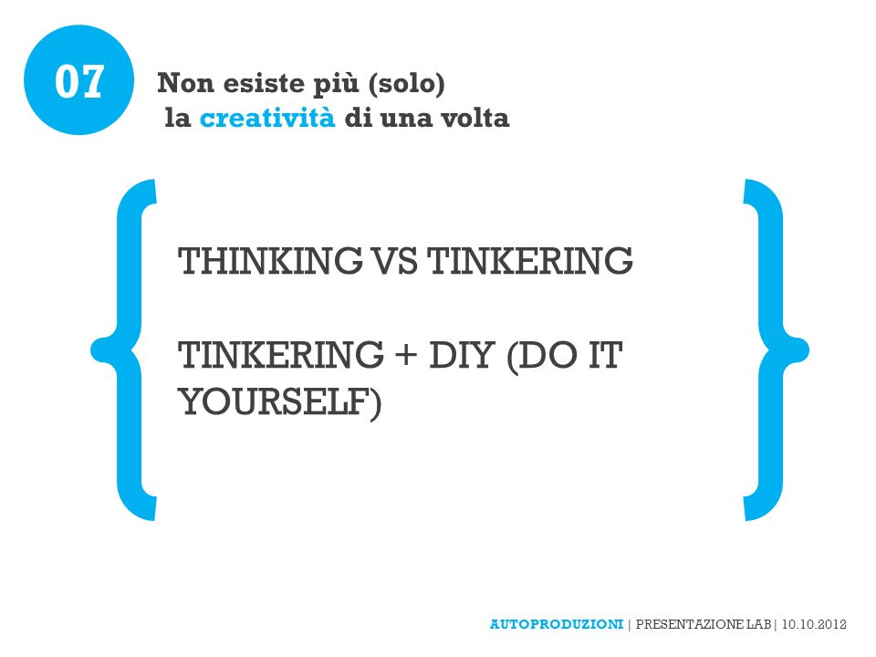 Non esiste più (solo) la creatività di una volta 07 THINKING VS TINKERING TINKERING + DIY (DO IT YOURSELF) AUTOPRODUZIONI | PRESENTAZIONE LAB| 10.10.2012