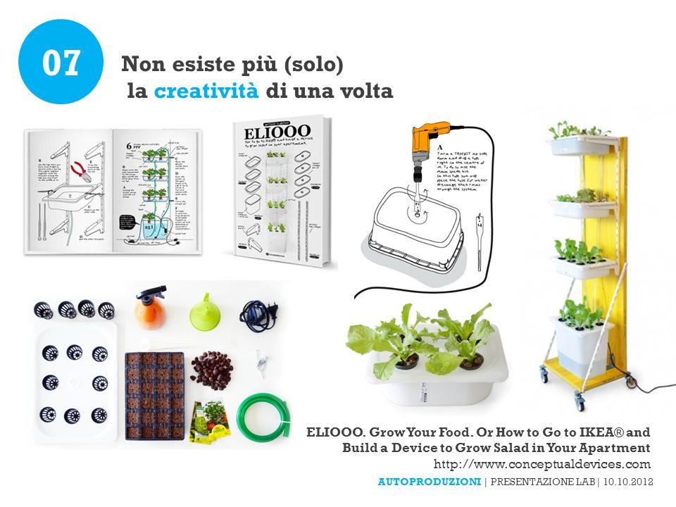 Non esiste più (solo) la creatività di una volta 07 AUTOPRODUZIONI | PRESENTAZIONE LAB| 10.10.2012 ELIOOO. Grow Your Food. Or How to Go to IKEA® and B