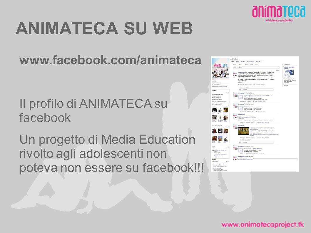 ANIMATECA SU WEB www.facebook.com/animateca Il profilo di ANIMATECA su facebook Un progetto di Media Education rivolto agli adolescenti non poteva non essere su facebook!!!