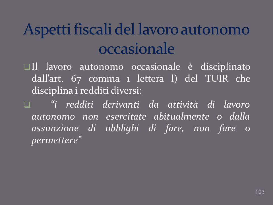 105 Il lavoro autonomo occasionale è disciplinato dallart. 67 comma 1 lettera l) del TUIR che disciplina i redditi diversi: i redditi derivanti da att