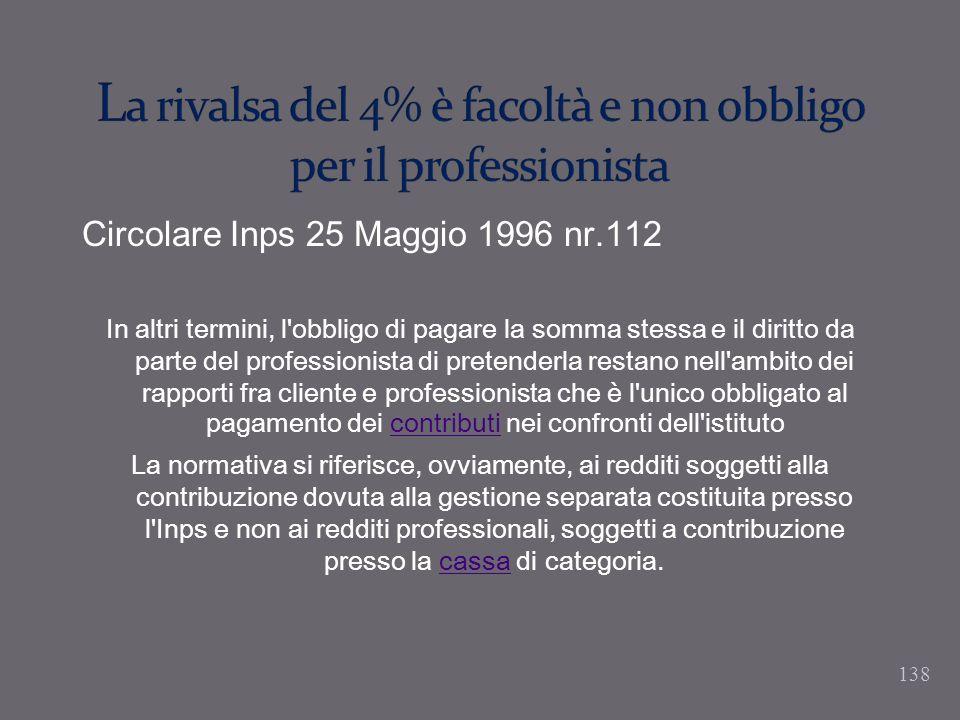 138 Circolare Inps 25 Maggio 1996 nr.112 In altri termini, l'obbligo di pagare la somma stessa e il diritto da parte del professionista di pretenderla