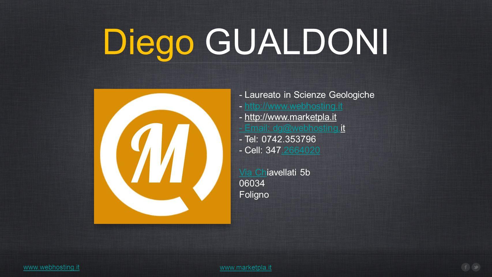 Diego GUALDONI www.webhosting.it www.marketpla.it - Laureato in Scienze Geologiche - http://www.webhosting.ithttp://www.webhosting.it - http://www.marketpla.it - Email: dg@webhosting.- Email: dg@webhosting.it - Tel: 0742.353796 - Cell: 347.2664020.2664020 Via ChVia Chiavellati 5b 06034 Foligno