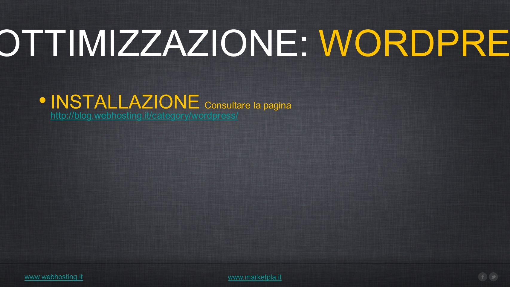 www.webhosting.it 1) OTTIMIZZAZIONE: WORDPRESS www.marketpla.it INSTALLAZIONE Consultare la pagina http://blog.webhosting.it/category/wordpress/ http://blog.webhosting.it/category/wordpress/