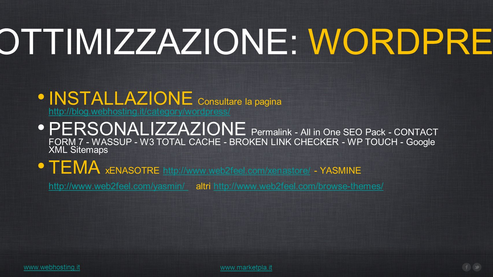 www.webhosting.it 1) OTTIMIZZAZIONE: WORDPRESS www.marketpla.it INSTALLAZIONE Consultare la pagina http://blog.webhosting.it/category/wordpress/ http://blog.webhosting.it/category/wordpress/ PERSONALIZZAZIONE Permalink - All in One SEO Pack - CONTACT FORM 7 - WASSUP - W3 TOTAL CACHE - BROKEN LINK CHECKER - WP TOUCH - Google XML Sitemaps TEMA xENASOTRE http://www.web2feel.com/xenastore/ - YASMINE http://www.web2feel.com/yasmin/ altri http://www.web2feel.com/browse-themes/http://www.web2feel.com/xenastore/ http://www.web2feel.com/yasmin/ http://www.web2feel.com/browse-themes/