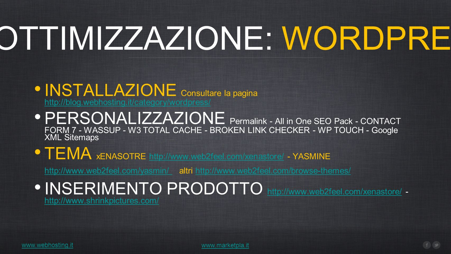 www.webhosting.it 1) OTTIMIZZAZIONE: WORDPRESS www.marketpla.it INSTALLAZIONE Consultare la pagina http://blog.webhosting.it/category/wordpress/ http://blog.webhosting.it/category/wordpress/ PERSONALIZZAZIONE Permalink - All in One SEO Pack - CONTACT FORM 7 - WASSUP - W3 TOTAL CACHE - BROKEN LINK CHECKER - WP TOUCH - Google XML Sitemaps TEMA xENASOTRE http://www.web2feel.com/xenastore/ - YASMINE http://www.web2feel.com/yasmin/ altri http://www.web2feel.com/browse-themes/http://www.web2feel.com/xenastore/ http://www.web2feel.com/yasmin/ http://www.web2feel.com/browse-themes/ INSERIMENTO PRODOTTO http://www.web2feel.com/xenastore/ - http://www.shrinkpictures.com/ http://www.web2feel.com/xenastore/ http://www.shrinkpictures.com/