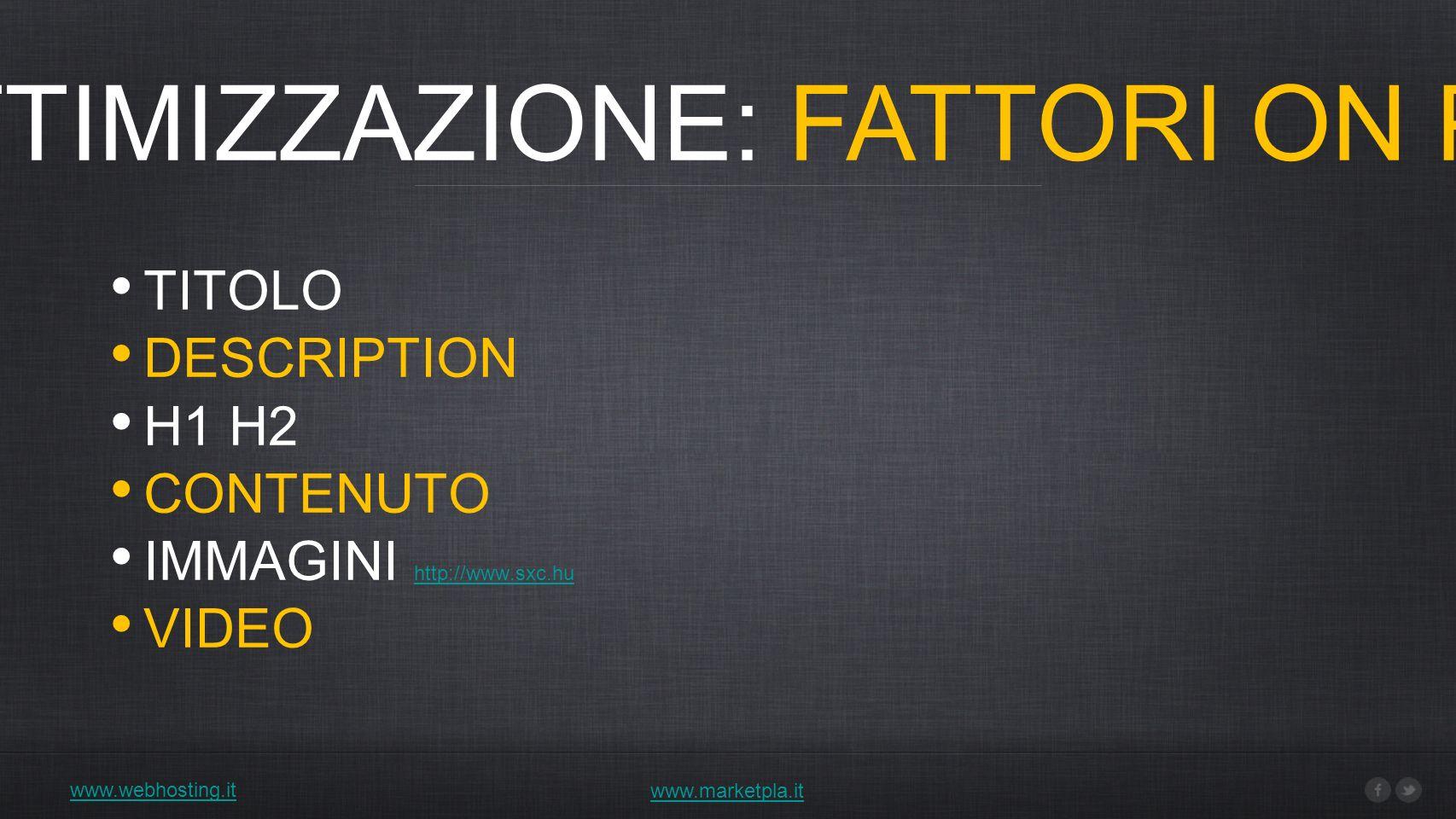 www.webhosting.it 1) OTTIMIZZAZIONE: FATTORI ON PAGE www.marketpla.it TITOLO DESCRIPTION H1 H2 CONTENUTO IMMAGINI http://www.sxc.hu http://www.sxc.hu VIDEO
