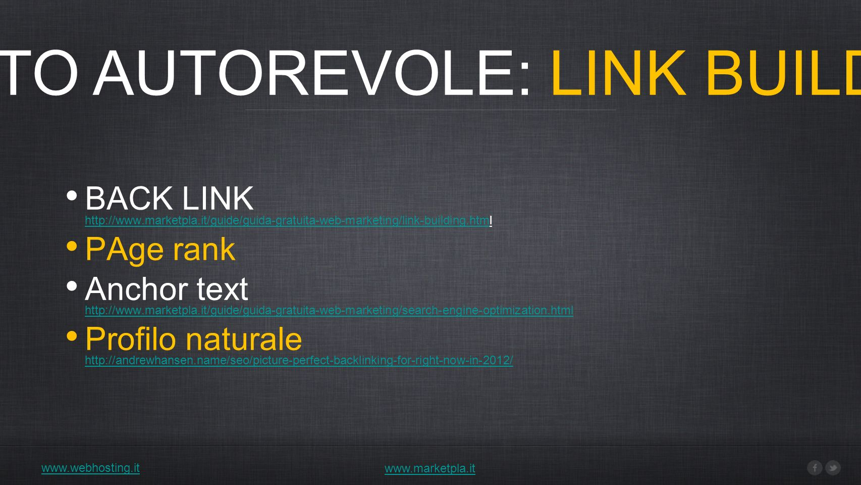 2) SITO AUTOREVOLE: LINK BUILDING www.webhosting.it www.marketpla.it BACK LINK http://www.marketpla.it/guide/guida-gratuita-web-marketing/link-building.html http://www.marketpla.it/guide/guida-gratuita-web-marketing/link-building.htm PAge rank Anchor text http://www.marketpla.it/guide/guida-gratuita-web-marketing/search-engine-optimization.html http://www.marketpla.it/guide/guida-gratuita-web-marketing/search-engine-optimization.html Profilo naturale http://andrewhansen.name/seo/picture-perfect-backlinking-for-right-now-in-2012/ http://andrewhansen.name/seo/picture-perfect-backlinking-for-right-now-in-2012/