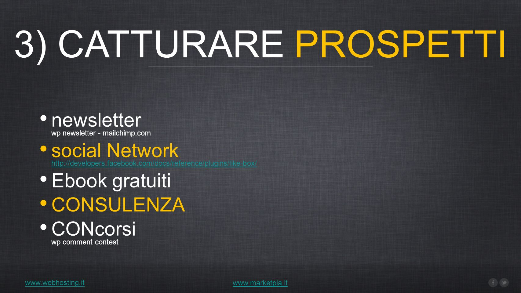 3) CATTURARE PROSPETTI www.webhosting.it www.marketpla.it newsletter wp newsletter - mailchimp.com social Network http://developers.facebook.com/docs/reference/plugins/like-box/ http://developers.facebook.com/docs/reference/plugins/like-box/ Ebook gratuiti CONSULENZA CONcorsi wp comment contest