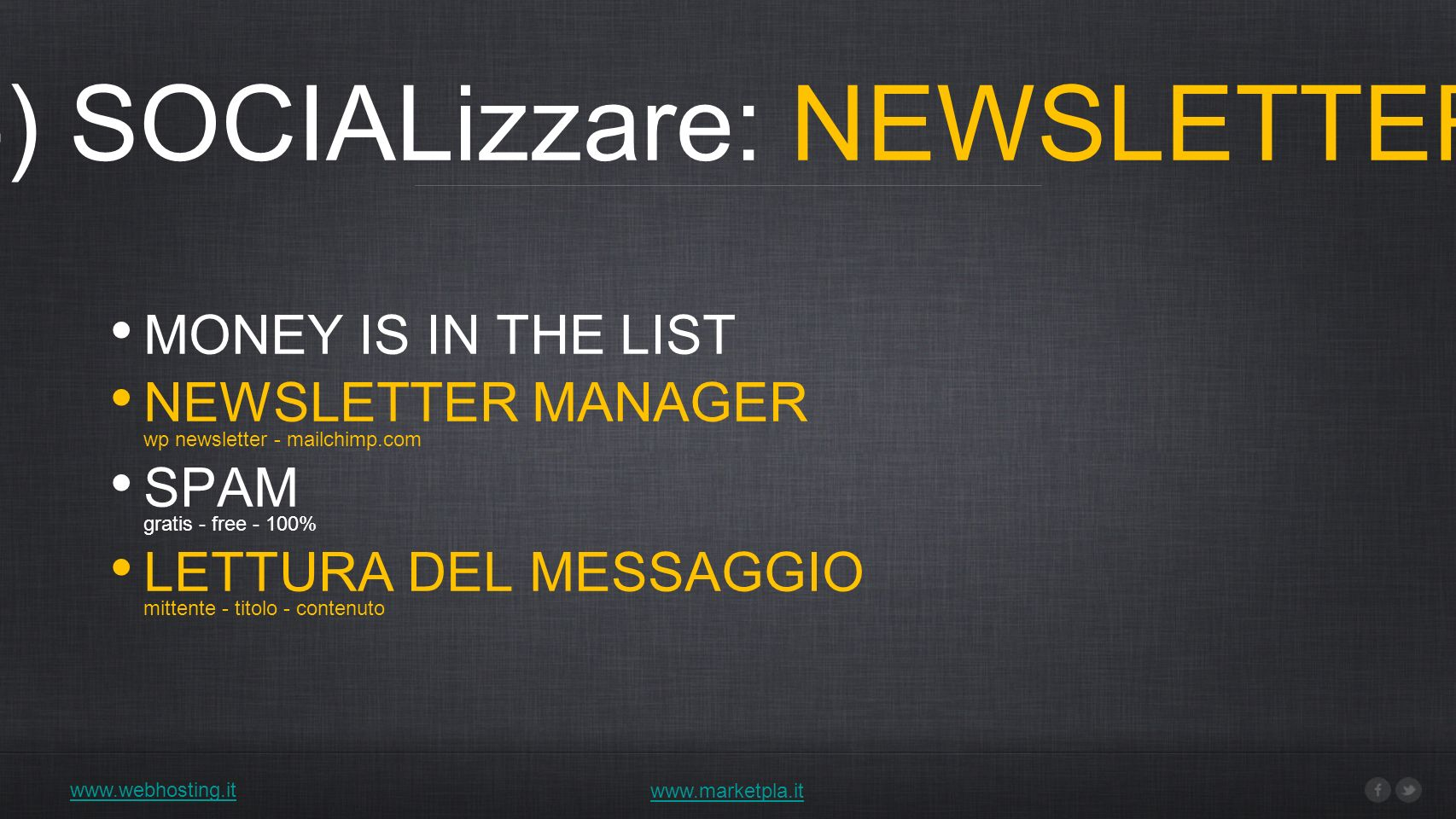4) SOCIALizzare: NEWSLETTER www.webhosting.it www.marketpla.it MONEY IS IN THE LIST NEWSLETTER MANAGER wp newsletter - mailchimp.com SPAM gratis - free - 100% LETTURA DEL MESSAGGIO mittente - titolo - contenuto