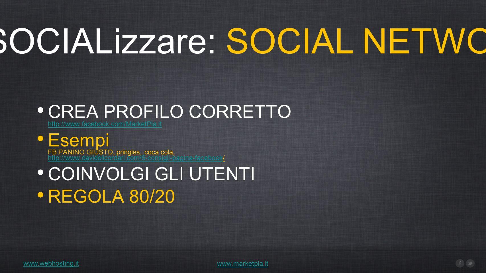 4) SOCIALizzare: SOCIAL NETWORK www.webhosting.it www.marketpla.it CREA PROFILO CORRETTO http://www.facebook.com/MarketPla.it http://www.facebook.com/MarketPla.it Esempi FB PANINO GIUSTO, pringles, coca cola, http://www.davidelicordari.com/6-consigli-pagina-facebook/ http://www.davidelicordari.com/6-consigli-pagina-facebook COINVOLGI GLI UTENTI REGOLA 80/20
