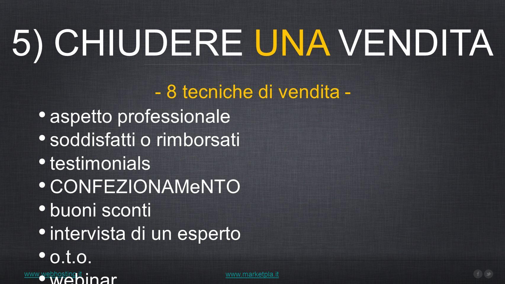 5) CHIUDERE UNA VENDITA www.webhosting.it www.marketpla.it aspetto professionale soddisfatti o rimborsati testimonials CONFEZIONAMeNTO buoni sconti intervista di un esperto o.t.o.