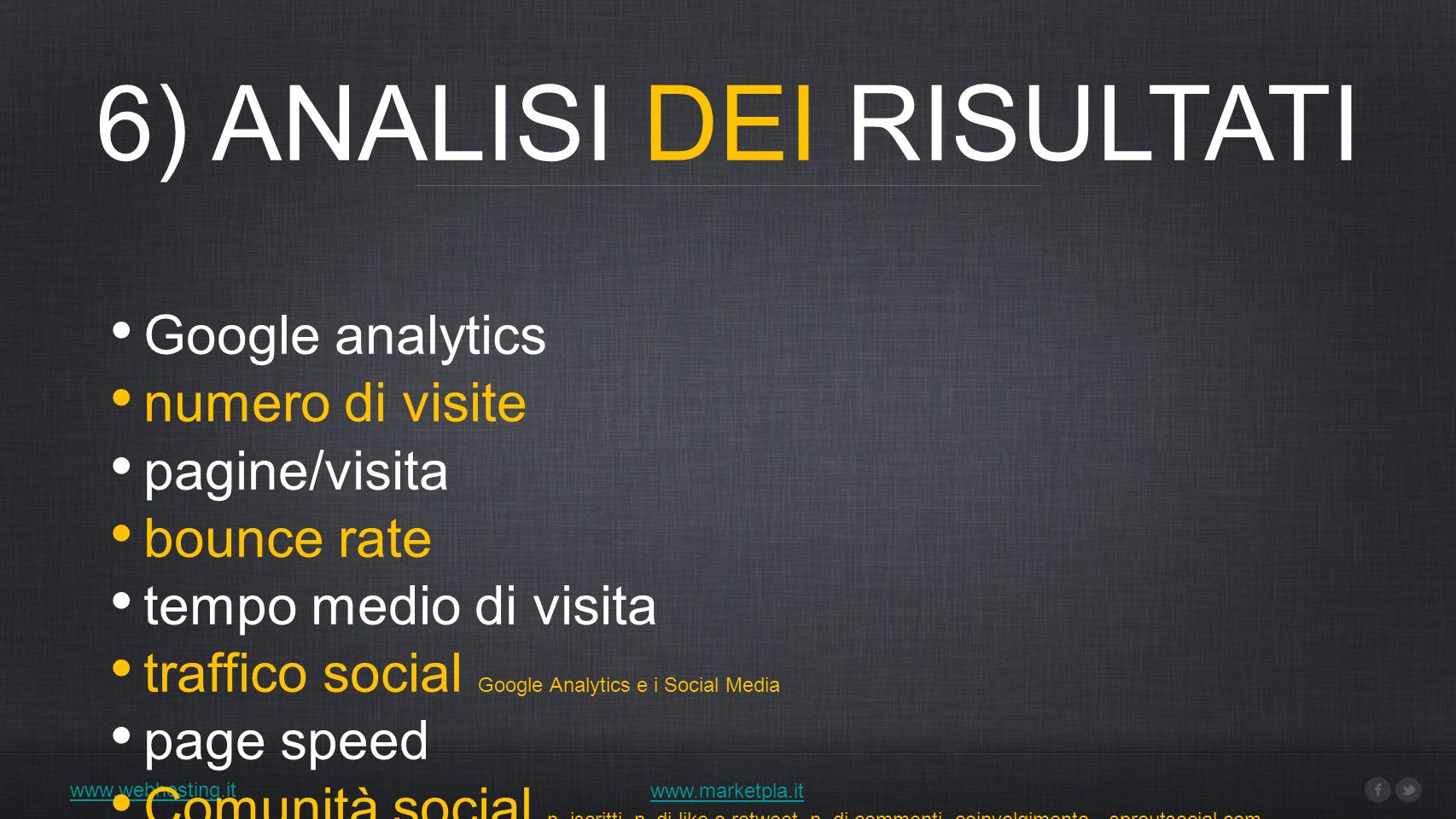 6) ANALISI DEI RISULTATI www.webhosting.it www.marketpla.it Google analytics numero di visite pagine/visita bounce rate tempo medio di visita traffico social Google Analytics e i Social Media page speed Comunità social n.