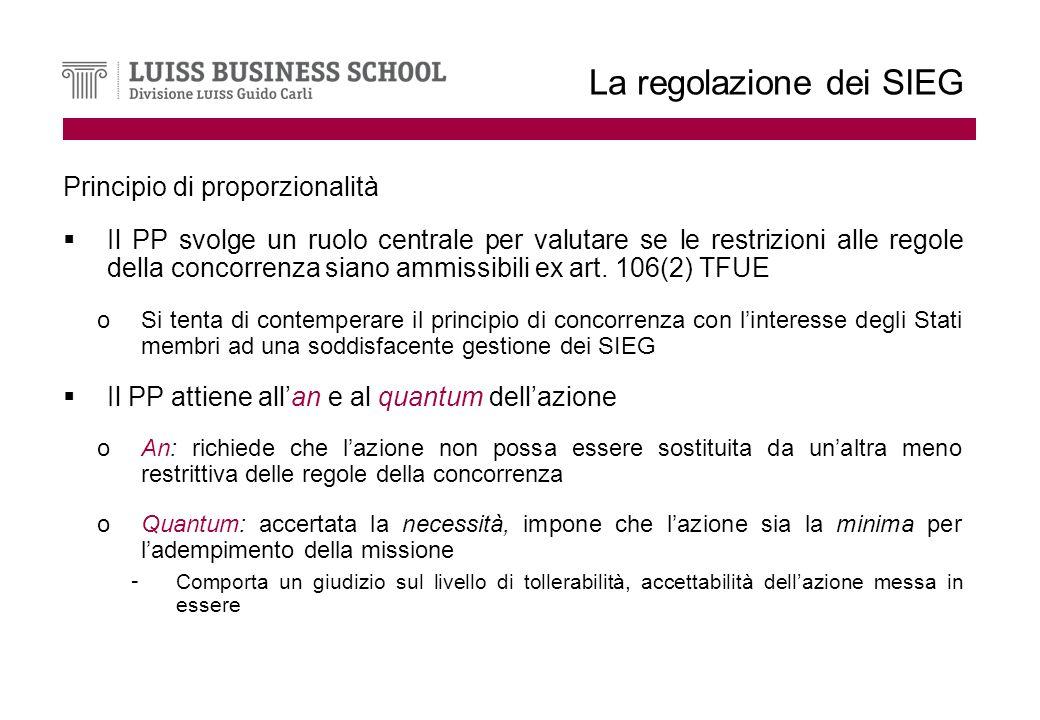 La regolazione dei SIEG Principio di proporzionalità Il PP svolge un ruolo centrale per valutare se le restrizioni alle regole della concorrenza siano ammissibili ex art.