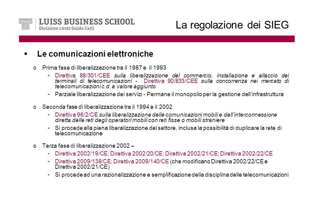 La regolazione dei SIEG Le comunicazioni elettroniche oPrima fase di liberalizzazione tra il 1987 e il 1993 - Direttiva 88/301/CEE sulla liberalizzazione del commercio, installazione e allaccio dei terminali di telecomunicazioni - Direttiva 90/833/CEE sulla concorrenza nei mercato di telecomunicazioni c.d.
