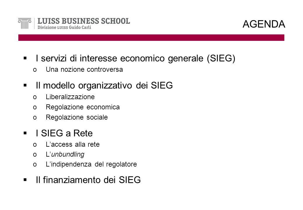 AGENDA I servizi di interesse economico generale (SIEG) oUna nozione controversa Il modello organizzativo dei SIEG oLiberalizzazione oRegolazione economica oRegolazione sociale I SIEG a Rete oLaccess alla rete oLunbundling oLindipendenza del regolatore Il finanziamento dei SIEG