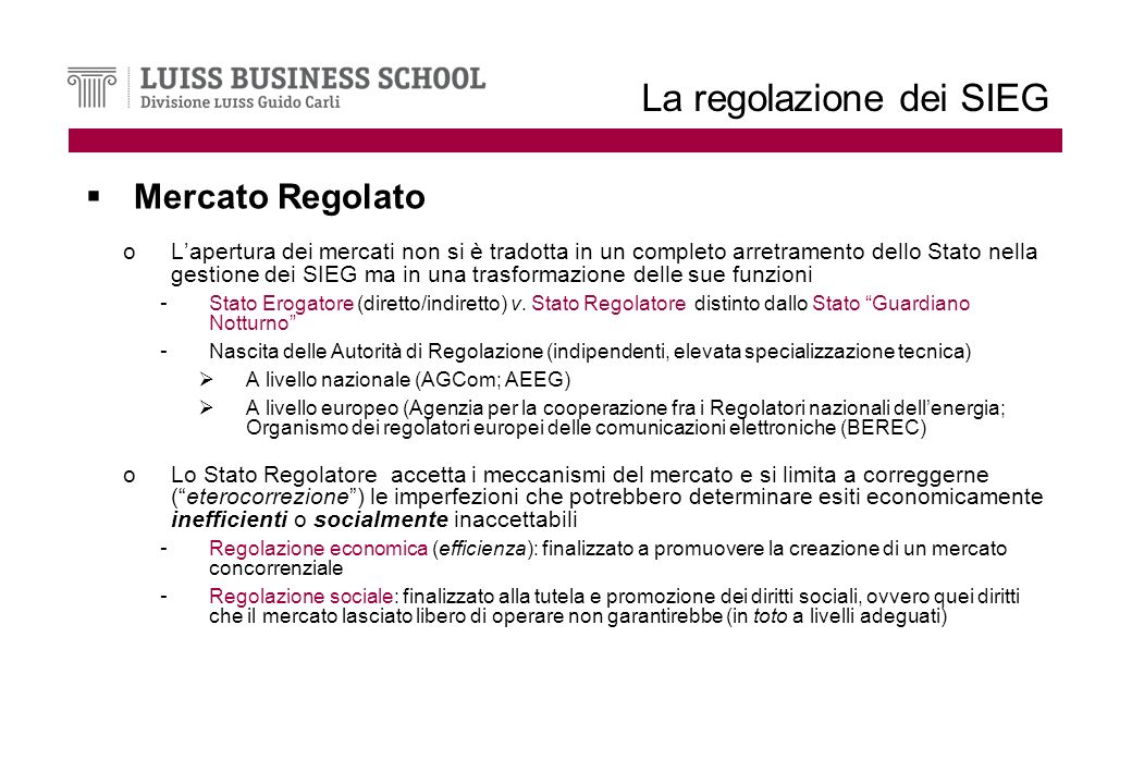 La regolazione dei SIEG Mercato Regolato oLapertura dei mercati non si è tradotta in un completo arretramento dello Stato nella gestione dei SIEG ma in una trasformazione delle sue funzioni - Stato Erogatore (diretto/indiretto) v.