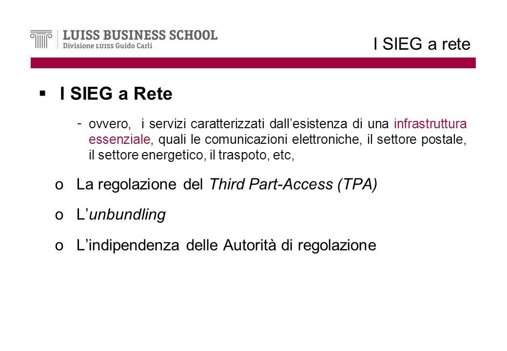 I SIEG a rete I SIEG a Rete - ovvero, i servizi caratterizzati dallesistenza di una infrastruttura essenziale, quali le comunicazioni elettroniche, il settore postale, il settore energetico, il traspoto, etc, oLa regolazione del Third Part-Access (TPA) oLunbundling oLindipendenza delle Autorità di regolazione