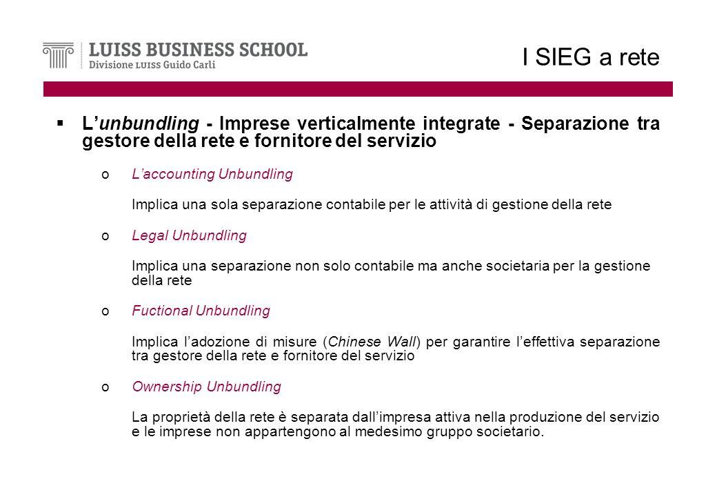 I SIEG a rete Lunbundling - Imprese verticalmente integrate - Separazione tra gestore della rete e fornitore del servizio oLaccounting Unbundling Implica una sola separazione contabile per le attività di gestione della rete oLegal Unbundling Implica una separazione non solo contabile ma anche societaria per la gestione della rete oFuctional Unbundling Implica ladozione di misure (Chinese Wall) per garantire leffettiva separazione tra gestore della rete e fornitore del servizio oOwnership Unbundling La proprietà della rete è separata dallimpresa attiva nella produzione del servizio e le imprese non appartengono al medesimo gruppo societario.