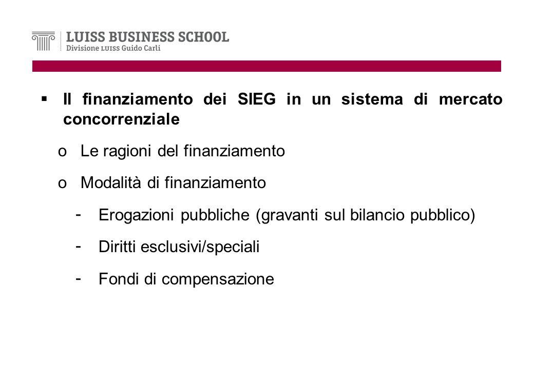Il finanziamento dei SIEG in un sistema di mercato concorrenziale oLe ragioni del finanziamento oModalità di finanziamento - Erogazioni pubbliche (gravanti sul bilancio pubblico) - Diritti esclusivi/speciali - Fondi di compensazione