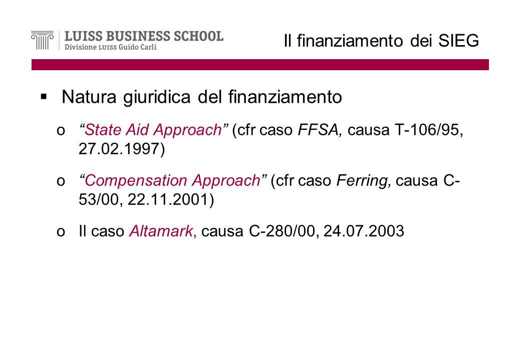 Il finanziamento dei SIEG Natura giuridica del finanziamento oState Aid Approach (cfr caso FFSA, causa T-106/95, 27.02.1997) oCompensation Approach (cfr caso Ferring, causa C- 53/00, 22.11.2001) oIl caso Altamark, causa C-280/00, 24.07.2003