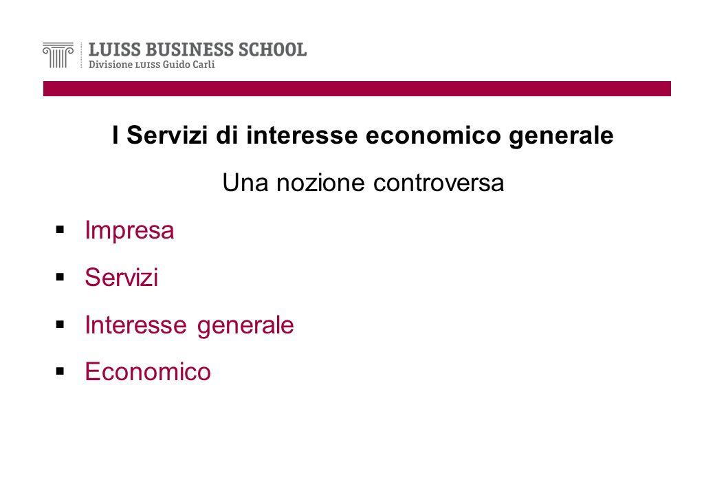 I Servizi di interesse economico generale Una nozione controversa Impresa Servizi Interesse generale Economico
