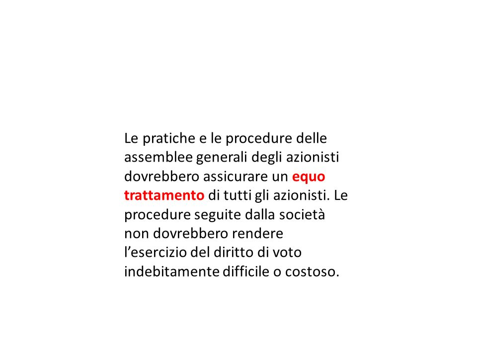 Le pratiche e le procedure delle assemblee generali degli azionisti dovrebbero assicurare un equo trattamento di tutti gli azionisti. Le procedure seg
