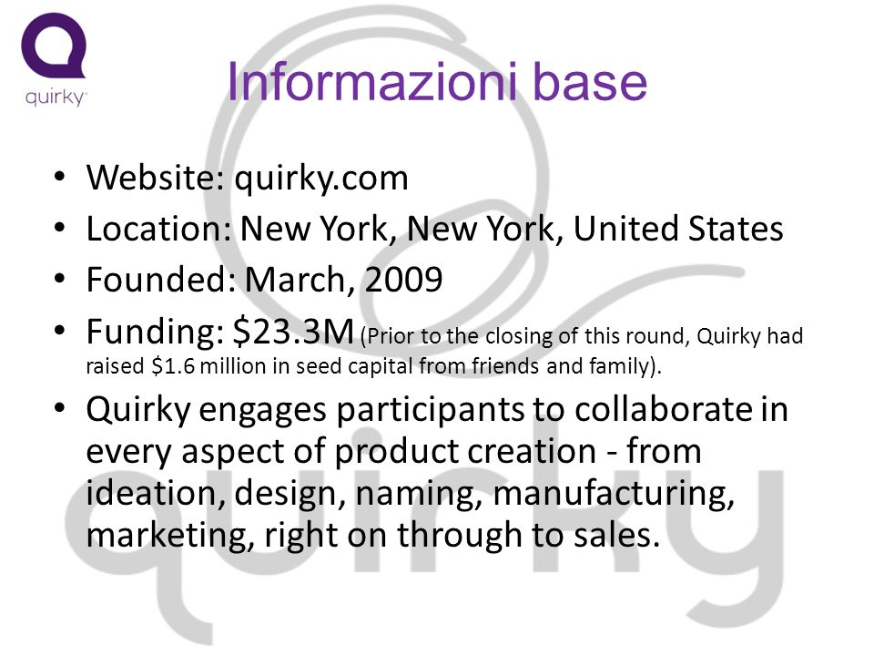Informazioni base Website: quirky.com Location: New York, New York, United States Founded: March, 2009 Funding: $23.3M (Prior to the closing of this r