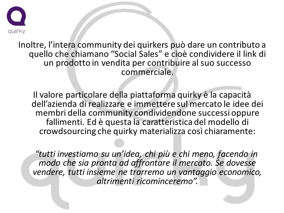 Inoltre, lintera community dei quirkers può dare un contributo a quello che chiamano Social Sales e cioè condividere il link di un prodotto in vendita per contribuire al suo successo commerciale.