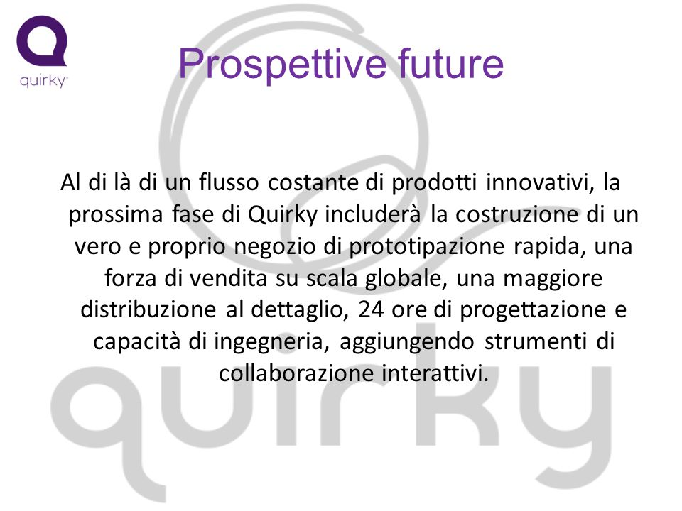 Prospettive future Al di là di un flusso costante di prodotti innovativi, la prossima fase di Quirky includerà la costruzione di un vero e proprio negozio di prototipazione rapida, una forza di vendita su scala globale, una maggiore distribuzione al dettaglio, 24 ore di progettazione e capacità di ingegneria, aggiungendo strumenti di collaborazione interattivi.