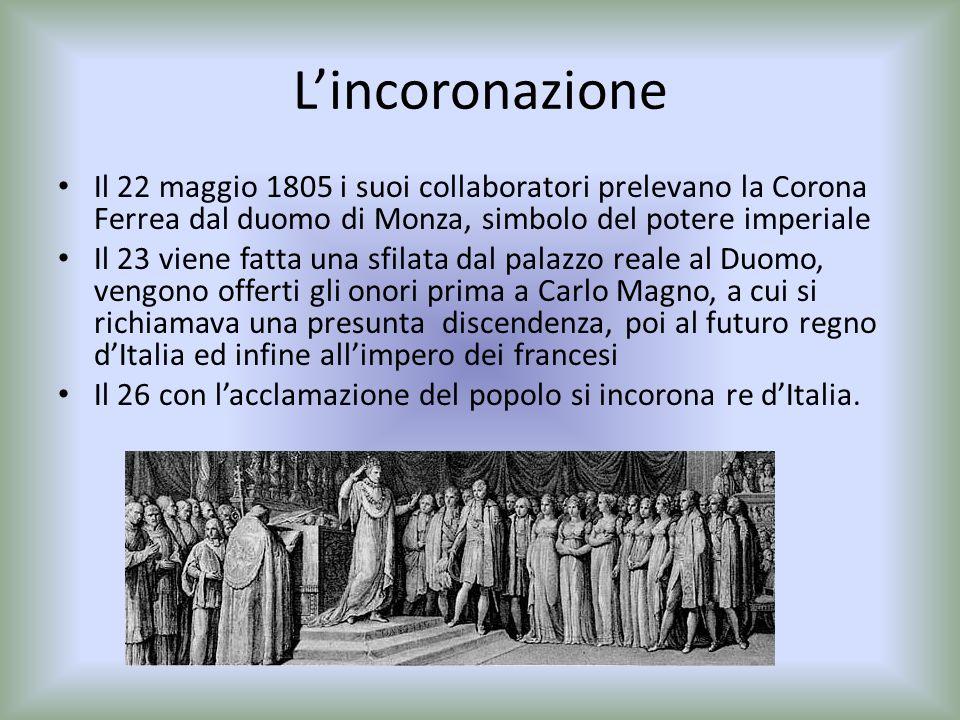Lincoronazione Il 22 maggio 1805 i suoi collaboratori prelevano la Corona Ferrea dal duomo di Monza, simbolo del potere imperiale Il 23 viene fatta un