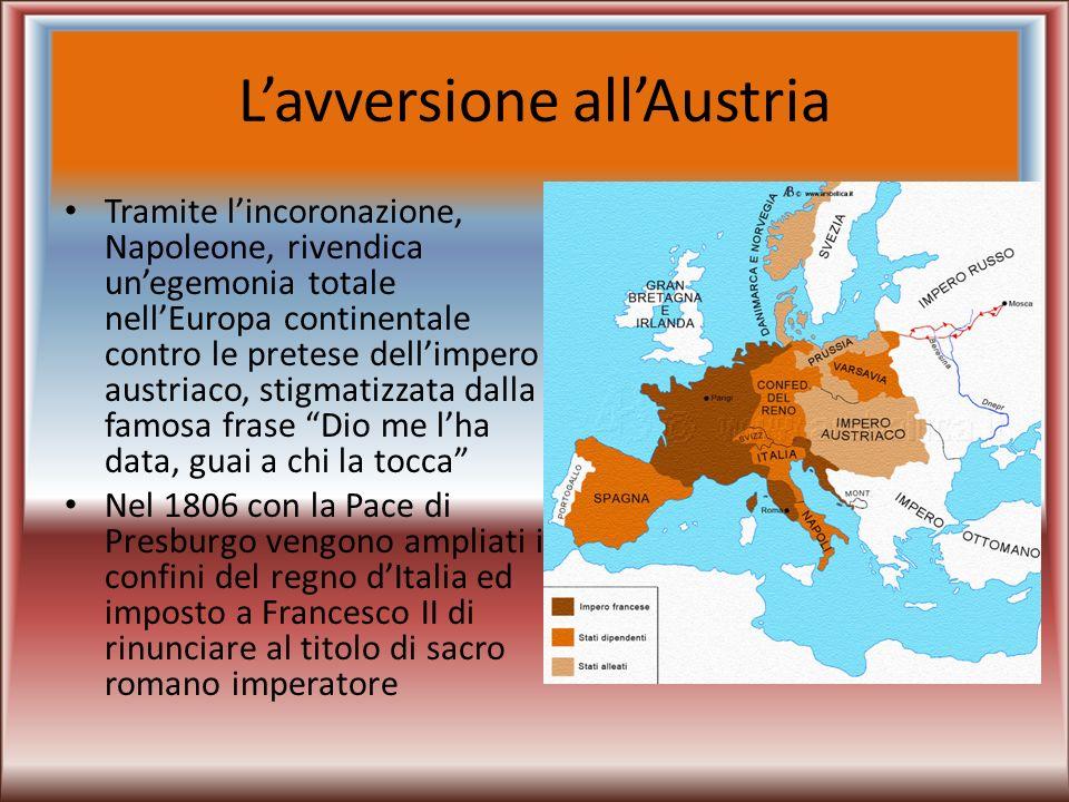Lavversione allAustria Tramite lincoronazione, Napoleone, rivendica unegemonia totale nellEuropa continentale contro le pretese dellimpero austriaco,