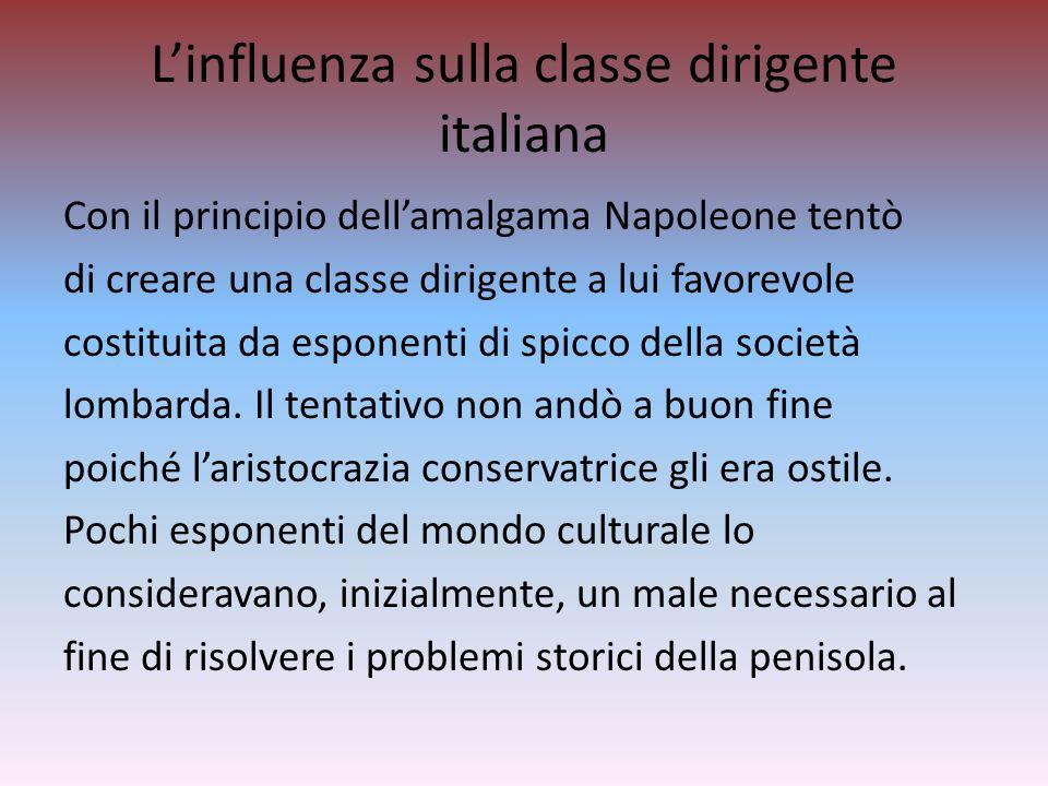 Linfluenza sulla classe dirigente italiana Con il principio dellamalgama Napoleone tentò di creare una classe dirigente a lui favorevole costituita da