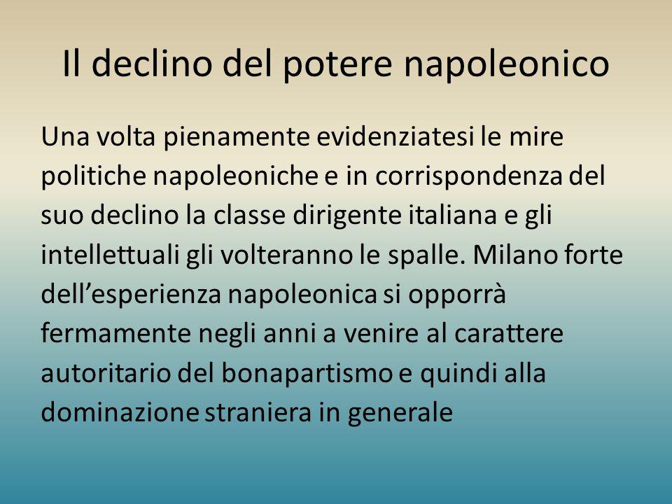 Il declino del potere napoleonico Una volta pienamente evidenziatesi le mire politiche napoleoniche e in corrispondenza del suo declino la classe diri