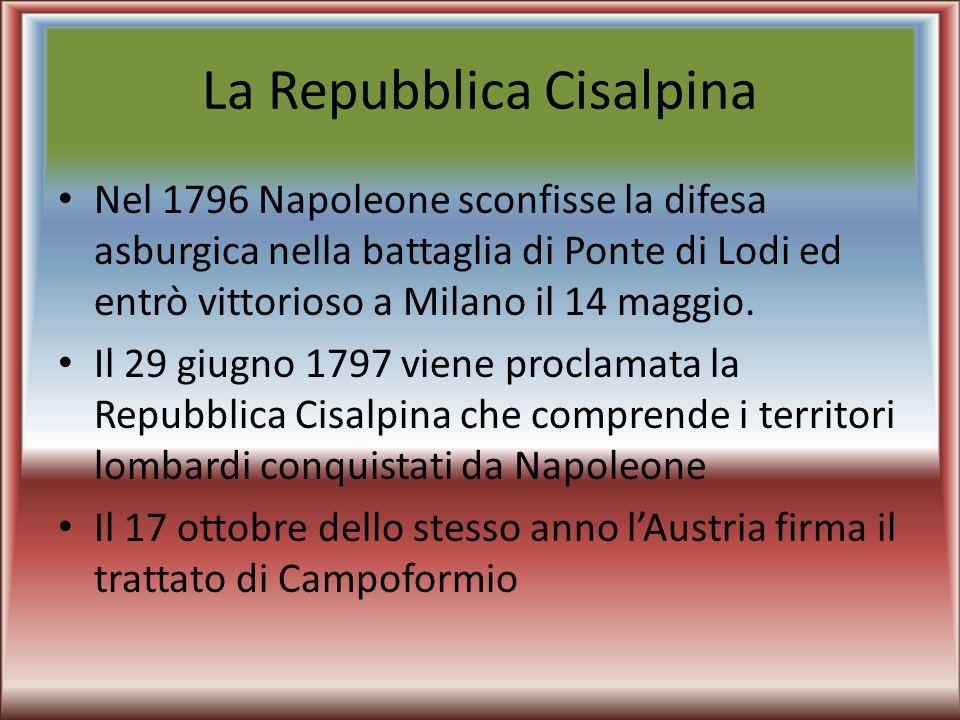 La Repubblica Cisalpina Nel 1796 Napoleone sconfisse la difesa asburgica nella battaglia di Ponte di Lodi ed entrò vittorioso a Milano il 14 maggio. I