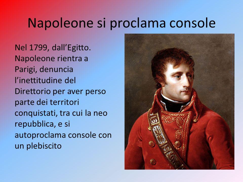 Napoleone si proclama console Nel 1799, dallEgitto. Napoleone rientra a Parigi, denuncia linettitudine del Direttorio per aver perso parte dei territo