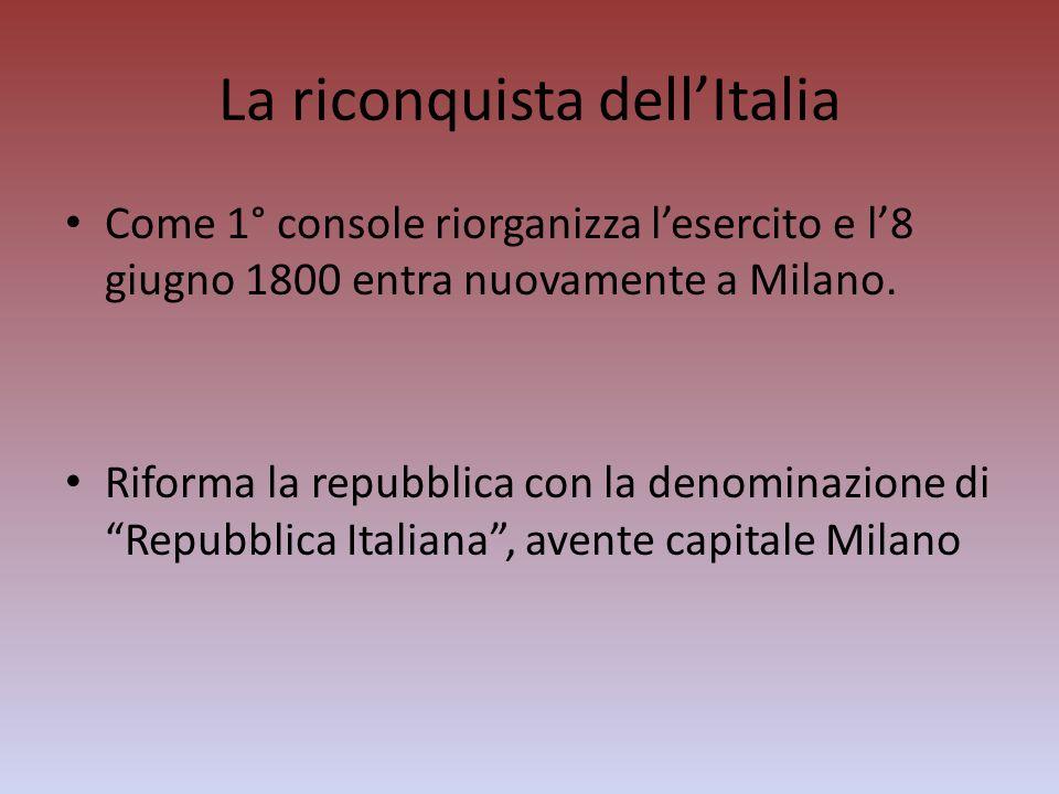 La riconquista dellItalia Come 1° console riorganizza lesercito e l8 giugno 1800 entra nuovamente a Milano. Riforma la repubblica con la denominazione