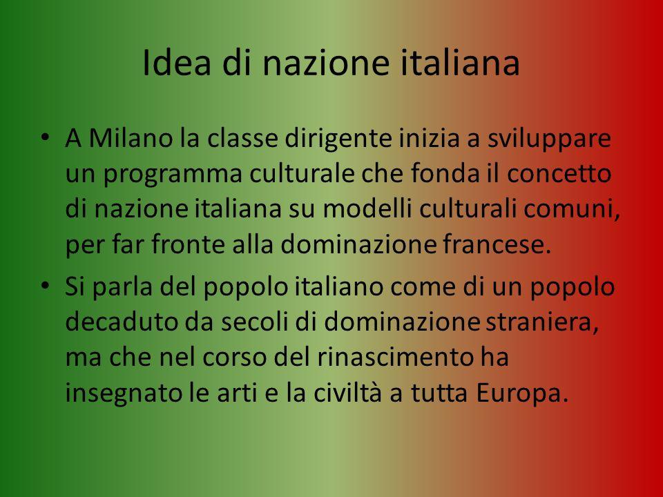 Idea di nazione italiana A Milano la classe dirigente inizia a sviluppare un programma culturale che fonda il concetto di nazione italiana su modelli