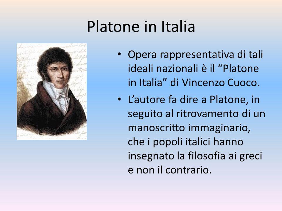 Platone in Italia Opera rappresentativa di tali ideali nazionali è il Platone in Italia di Vincenzo Cuoco. Lautore fa dire a Platone, in seguito al ri