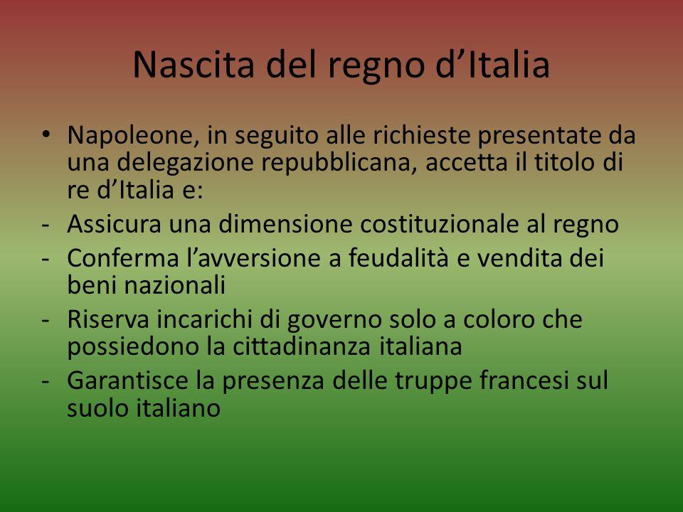 Nascita del regno dItalia Napoleone, in seguito alle richieste presentate da una delegazione repubblicana, accetta il titolo di re dItalia e: -Assicur