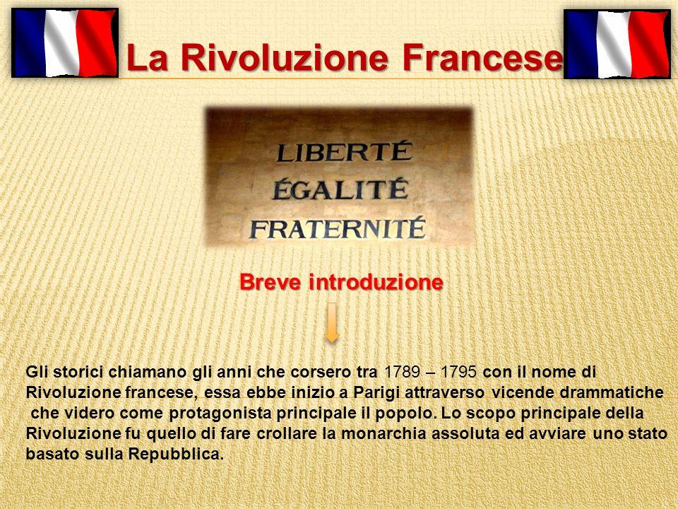La Rivoluzione Francese Gli storici chiamano gli anni che corsero tra 1789 – 1795 con il nome di Rivoluzione francese, essa ebbe inizio a Parigi attra
