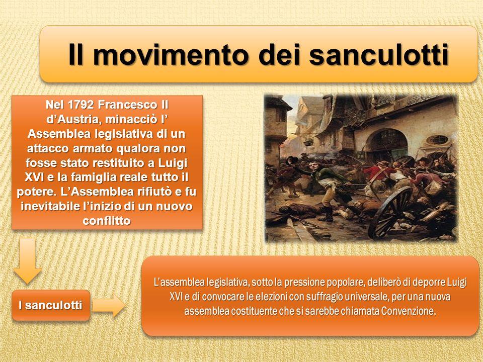 Il movimento dei sanculotti Nel 1792 Francesco II dAustria, minacciò l Assemblea legislativa di un attacco armato qualora non fosse stato restituito a