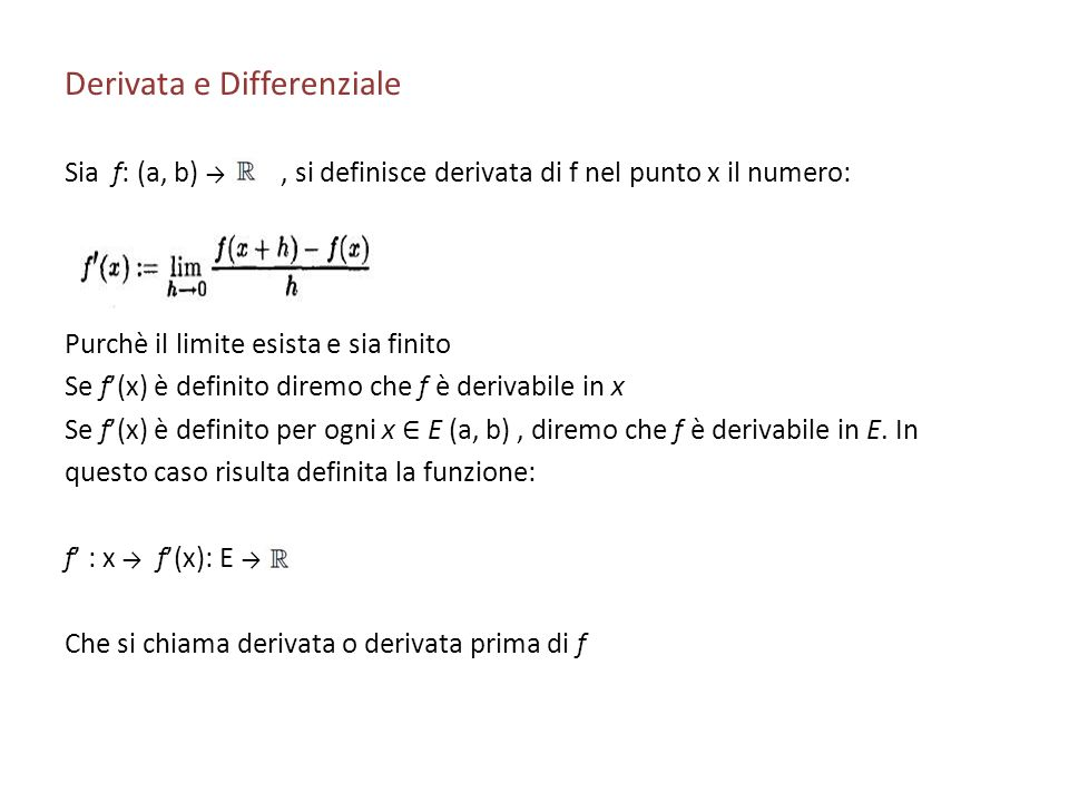 Derivata e Differenziale Sia f: (a, b), si definisce derivata di f nel punto x il numero: Purchè il limite esista e sia finito Se f(x) è definito dire