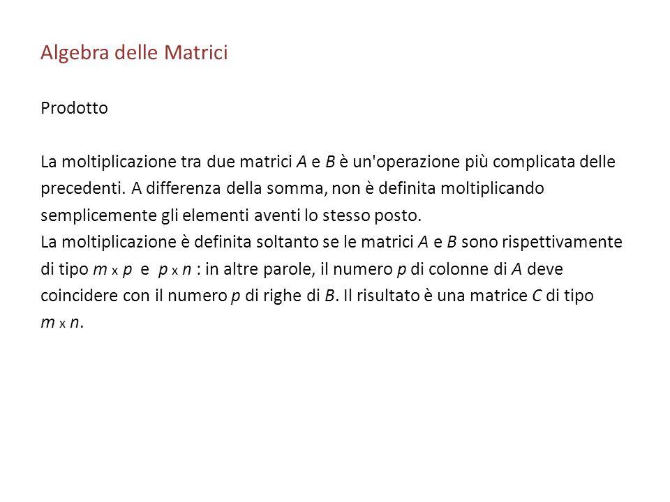 Algebra delle Matrici Prodotto La moltiplicazione tra due matrici A e B è un'operazione più complicata delle precedenti. A differenza della somma, non