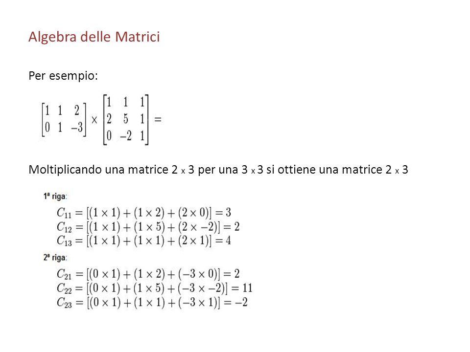 Algebra delle Matrici Per esempio: Moltiplicando una matrice 2 x 3 per una 3 x 3 si ottiene una matrice 2 x 3