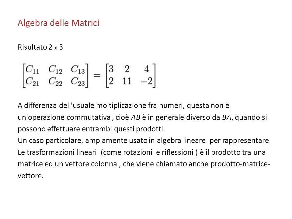 Algebra delle Matrici Risultato 2 x 3 A differenza dell'usuale moltiplicazione fra numeri, questa non è un'operazione commutativa, cioè AB è in genera