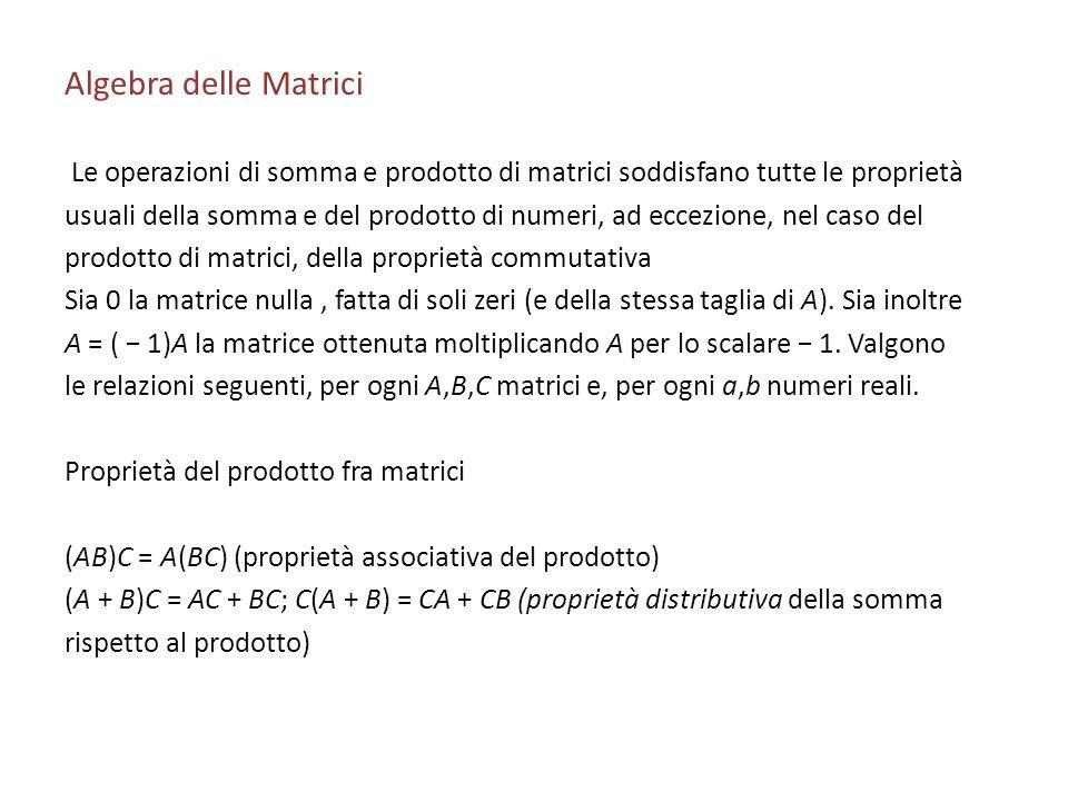 Algebra delle Matrici Le operazioni di somma e prodotto di matrici soddisfano tutte le proprietà usuali della somma e del prodotto di numeri, ad eccez