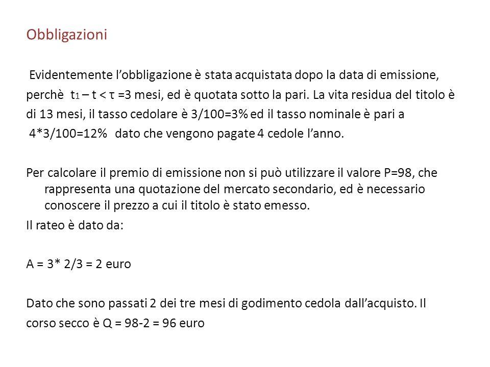 Obbligazioni Evidentemente lobbligazione è stata acquistata dopo la data di emissione, perchè t 1 – t < τ =3 mesi, ed è quotata sotto la pari. La vita