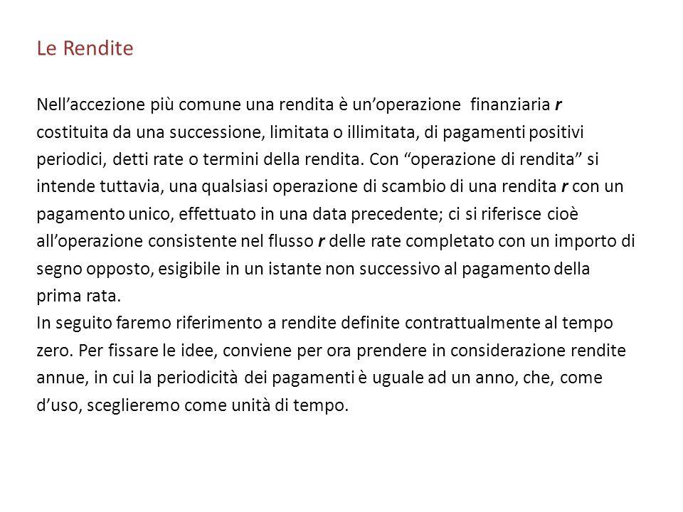 Le Rendite Nellaccezione più comune una rendita è unoperazione finanziaria r costituita da una successione, limitata o illimitata, di pagamenti positi