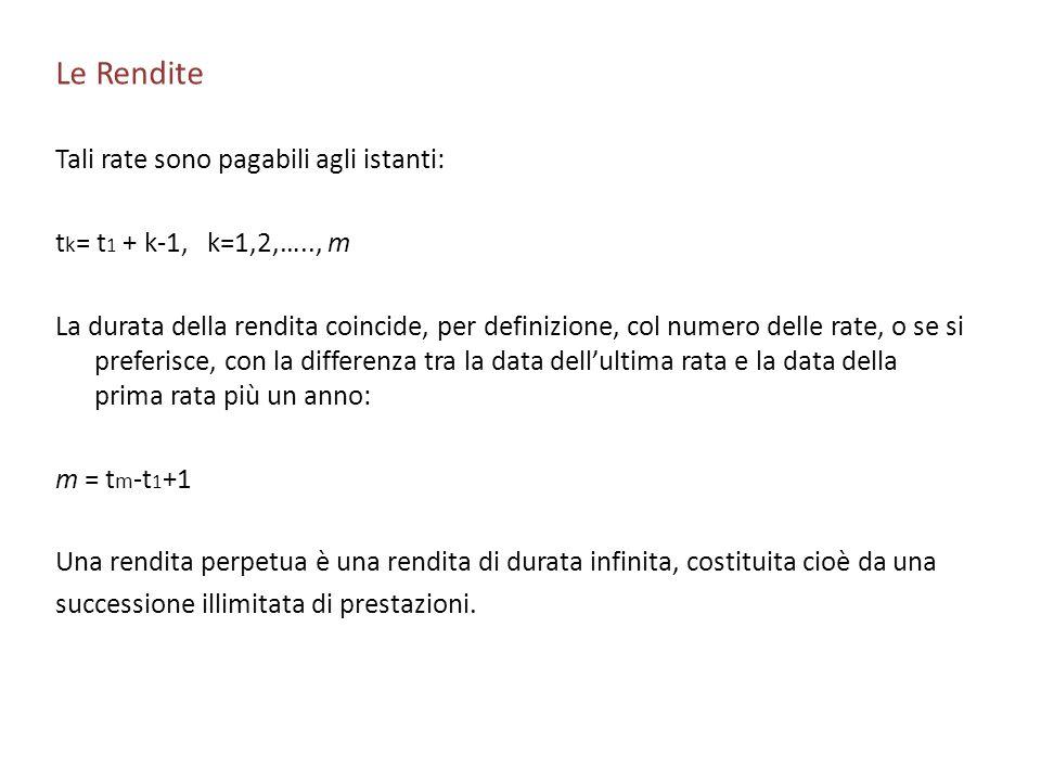 Le Rendite Tali rate sono pagabili agli istanti: t k = t 1 + k-1, k=1,2,….., m La durata della rendita coincide, per definizione, col numero delle rat